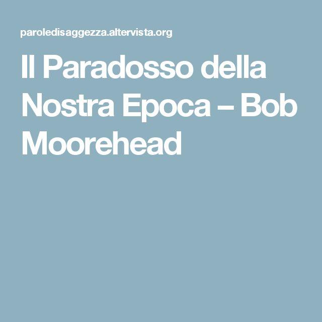 Il Paradosso della Nostra Epoca – Bob Moorehead