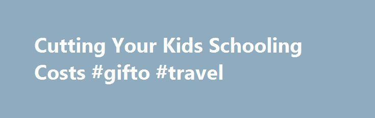 Cutting Your Kids Schooling Costs #gifto #travel http://nef2.com/cutting-your-kids-schooling-costs-gifto-travel/  #flight & hotel deals # Cutting Your Kids' Schooling Costs Whenever the school season is just around the corner, there's only one thing that parents are thinking about – the impending costs. Education is a primary right and a pertinent need of every child but it can become very costly. Availing of scholarships and education...