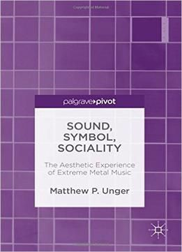 Sound Symbol Sociality: The Aesthetic Experience Of Extreme Metal Music free ebook