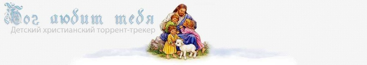 Главная :: Детский Христианский Торрент Трекер «Бог любит тебя» - скачать бесплатно детские фильмы, мультфильмы, музыка, проповеди, рассказы, расскраски, рисунки, игры, Аудио Библия Онлайн. Сайт для детей, а также для родителей