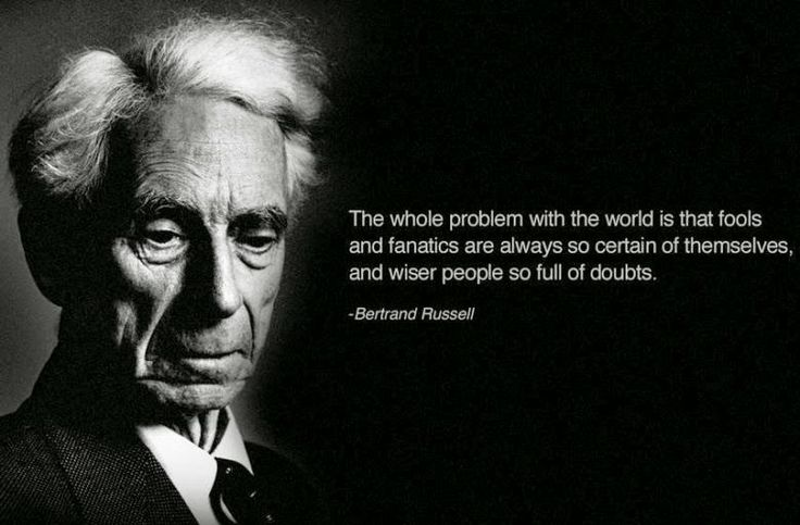 The whole problem with the world is that fools and fanatics are always so certain of themselves, and wiser people so full of doubts.      -Bertrand Russel