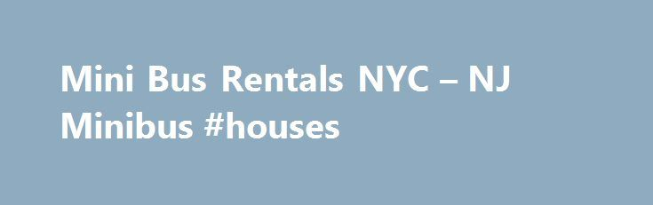 Mini Bus Rentals NYC – NJ Minibus #houses http://renta.nef2.com/mini-bus-rentals-nyc-nj-minibus-houses/  #minibus rental # Charter Every Thing, Inc Minibus Charter Private Mini Bus Charter in NY NJ Motorcoaches: 20 24 28 30 Passengers) Seating Capacity: (20 24 28 30 Passenger Max Minimum Hours: 4 Hour Minimum Each of our Mini Bus Rentals are comfortably equipped with: Tinted Windows Rear Luggage Area Front Rear AC Heating System Individual Reclining Captain Seats Premium AM/FM Audio System…