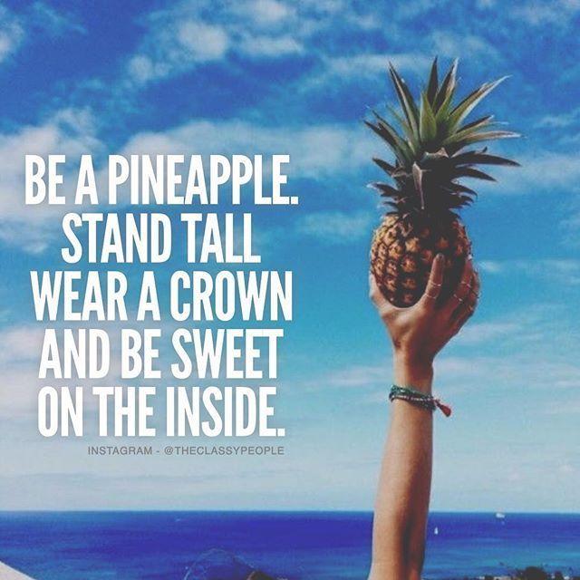 Be a pineapple. Stand tall, wear a crown and be sweet on the inside.