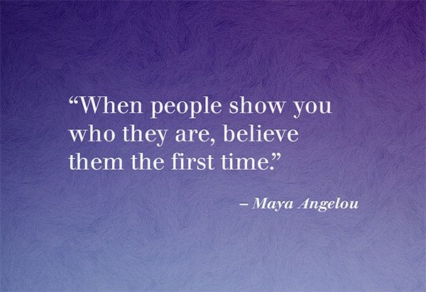 """When people show you who they are, believe them the first time"" - Maya Angelou"