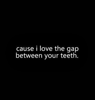 Ok ok... maybe if someone said this to me I'd be less insecure about my teeth.