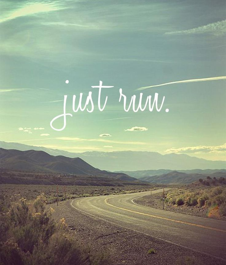 Just run...get out there, just move, like everyday for the rest of your life on earth...