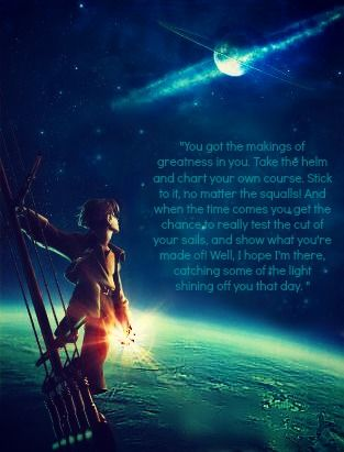 """""""You got the makings of greatness in you. Take the helm and chart your own course. Stick to it, not matter the squalls. And when the time comes you get the chance to really test the cut of your sails, and show what you're made of- well, I hope I'm there catching some fo the light shining off you that day."""""""