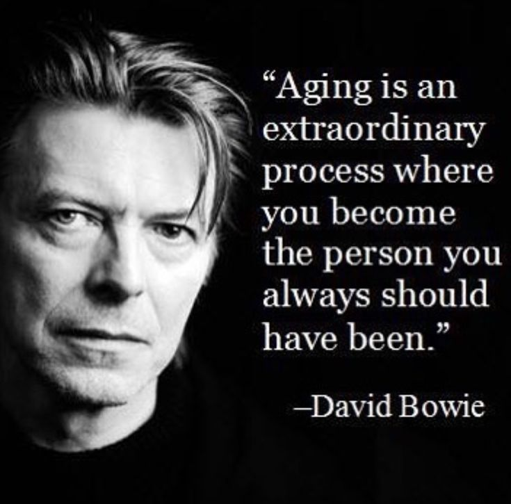 """""""Aging is an extraordinary process where you become the person you always should have been."""" - David Bowie"""