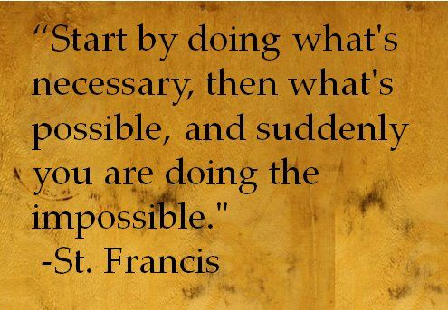 "Start by doing what is necessary, then what is possible, and suddenly you are doing the impossible."" by St. Francis of AssisiFamous Quotes, Truths Quotes, Francis, Inspiration Quotes Videos, Inspiration Quotesvideo, Couples Fit Quotes, Inspiration Thoughts, Inspirational Quotes, Living"