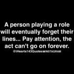 a person playing a role will eventually forget their lines... pay attention, the act can't go on forever.