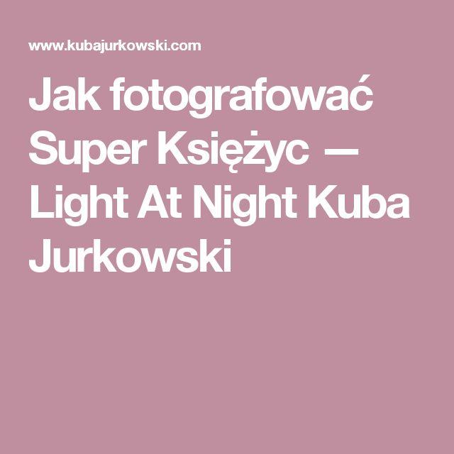 Jak fotografować Super Księżyc — Light At Night Kuba Jurkowski