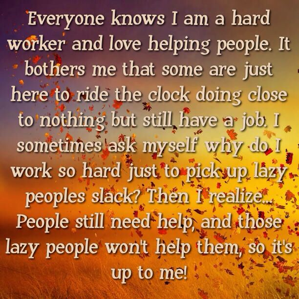 Everyone knows I am a hard worker and love helping people. It bothers me that some are just here to ride the clock doing close to nothing but still have a job. I sometimes ask myself why do I work so hard just to pick up lazy peoples slack? Then I realize... People still need help, and those lazy people won't help them, so it's up to me!
