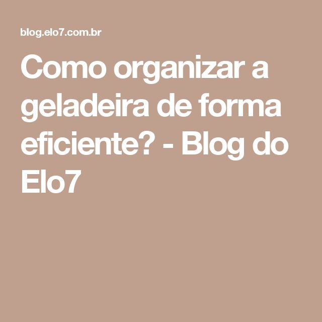 Como organizar a geladeira de forma eficiente? - Blog do Elo7