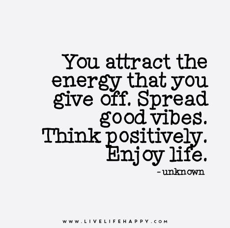 You attract the energy that you give off. Spread good vibes. Think positively. Enjoy life.