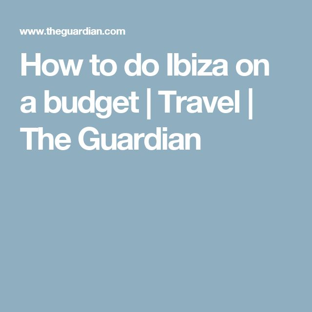 How to do Ibiza on a budget | Travel | The Guardian