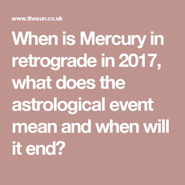 When is Mercury in retrograde in 2017, what does the astrological event mean and when will it end?