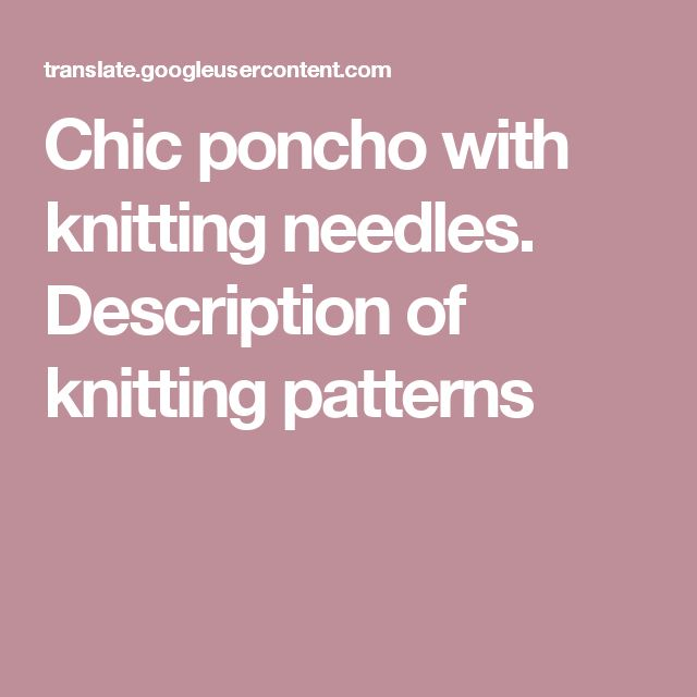 Chic poncho with knitting needles. Description of knitting patterns