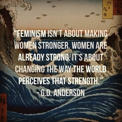 Feminism isn't about making women stronger. Women are already strong. It's about changing the way the world perceives that strength.  -G. D. Anderson