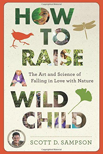 How to Raise a Wild Child: The Art and Science of Falling in Love with Nature: Scott D. Sampson. LOVE, LOVE, LOVE this book.  Want my own copy.: