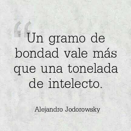 Un gramo de bondad vale mas que una tonelada de intelecto. Alejandro Jodorowsky.