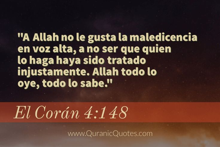 #08 El Corán 04:148 (Surah an-Nisa) A Allah no le gusta la maledicencia en voz alta, a no ser que quien lo haga haya sido tratado injustamente. Allah todo lo oye, todo lo sabe. Allah does not love the public utterance of hurtful speech unless (it be) by one to whom injustice has been done; and Allah is Hearing, Knowing. #Quran #quranic #quotes #verses #coran #spanish #espanol #Allah #Religion #Islam #Muslim #inspiration #mercy #power #peace #Islamic #reminders