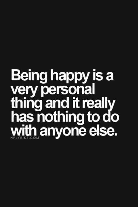 Being happy is a very personal thing and it really has nothing to do with anyone else.