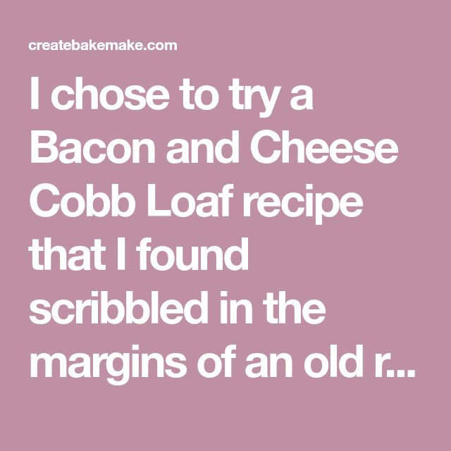 I chose to try a Bacon and Cheese Cobb Loaf recipe that I found scribbled in the margins of an old recipe book. The beauty of this recipe is that it's sooooo adaptable and you really add (or omit) whatever ingredients you like.