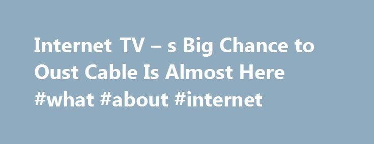 Internet TV – s Big Chance to Oust Cable Is Almost Here #what #about #internet http://internet.remmont.com/internet-tv-s-big-chance-to-oust-cable-is-almost-here-what-about-internet-2/  Internet TV's Big Chance to Oust Cable Is Almost Here Internet TV s Big Chance to Oust Cable Is Almost Here Internet television s turning point the time when we can finally cut the cable cord is almost here. On Wednesday, in three American cities, Sony launched an internet television service that streams more…
