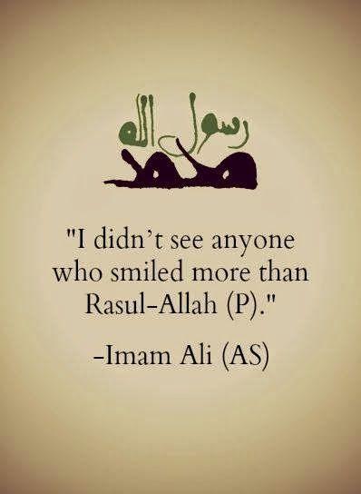 I didn't see anyone who smiled more than Rasul-Allah (PBUH) -Hazrat Imam Ali (AS)