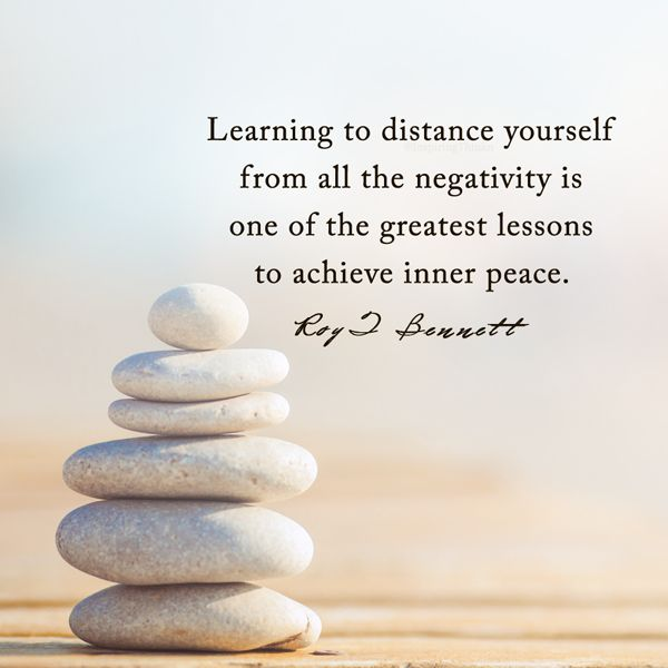 """Learning to distance yourself from all the negativity is one of the greatest lessons to achieve inner peace.""― Roy T. Bennett"
