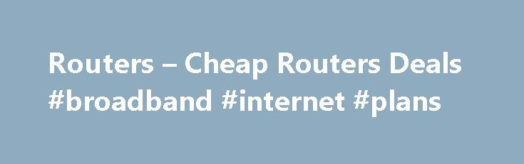 Routers – Cheap Routers Deals #broadband #internet #plans http://broadband.remmont.com/routers-cheap-routers-deals-broadband-internet-plans/  #wireless broadband router # Routers Showing 1 – 20 of 55 results Our routers offer everything you need to get connected to the internet. For the fastest, most reliable connections, even for large homes and multi-device families, a great router is what you need. With a growing number of devices popping up in our homes, from tablets and netbooks to…
