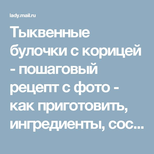Тыквенные булочки с корицей - пошаговый рецепт с фото - как приготовить, ингредиенты, состав, время приготовления - Леди Mail.Ru