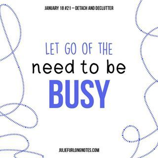 Let go of the need to be busy Stop over-committing and start saying no more often. #juliefurlongnotes#juliefurlong #detach #declutter #detachanddeclutter #happynewyear #happynewyear2018 #newyear #newyearnewme #quotes #quotestoliveby #quoteoftheday #quotesaboutlife #quotesdaily #quotestags #quotesgram #inspirationalquotes #instagood #blogger #bloggers #bloggerlife #bloggerpost #inspire #inspiringquotes #inspiration #instagrammer #quotestags #wisewords #wisdomquotes #girlboss #bossbabe…