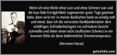 Wenn ich eine Weile ohne Lust und ohne Schmerz war und die laue fade Erträglichkeit sogenannter guter Tage geatmet habe, dann wird mir in meiner kindischen Seele so windig weh und elend, dass ich die verrostete Dankbarkeitsleier dem schläfrigen Zufriedenheitsgott ins zufriedene Gesicht schmeiße und lieber einen recht teuflischen Schmerz in mir brennen fühle als diese bekömmliche Zimmertemperatur. (Hermann Hesse)