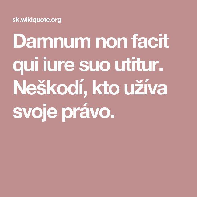 Damnum non facit qui iure suo utitur. Neškodí, kto užíva svoje právo.