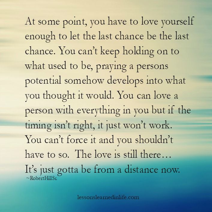 At some point, you have to love yourself enough to let the last chance be the last chance. You can't keep holding on to what used to be, praying a persons potential somehow develops into what you th