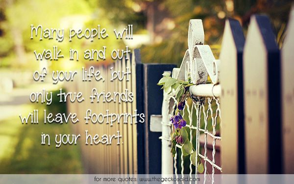 Many people will walk in and out of your life, but only true friends will leave footprints in your heart.  #footprints #friends #heart #in #leave #life #out #people #quotes #true #walk