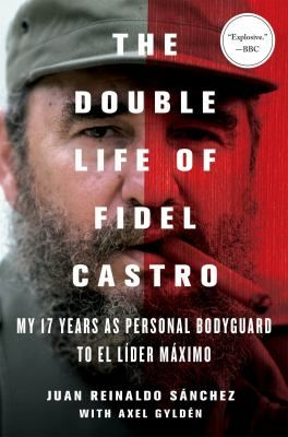 The Double Life of Fidel Castro : My 17 Years as Personal Bodyguard to El Lider Maximo - Juan Reinaldo Sanchez with Axel Gylden