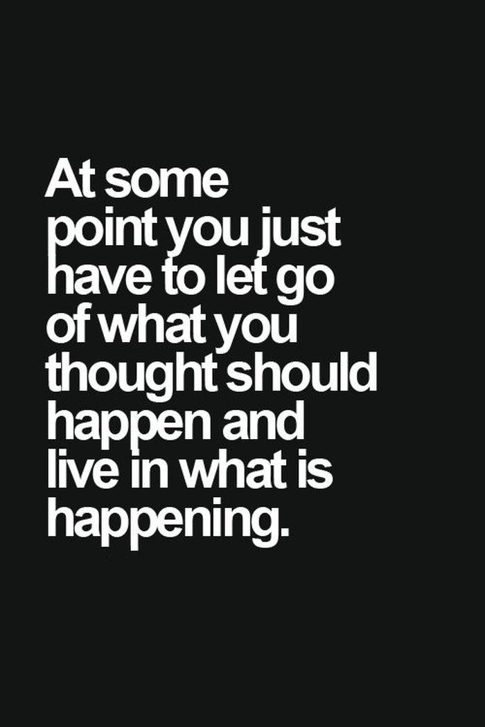 lovely quote: at some point you just have to let go of what you thoughts should happen and live in what is happening