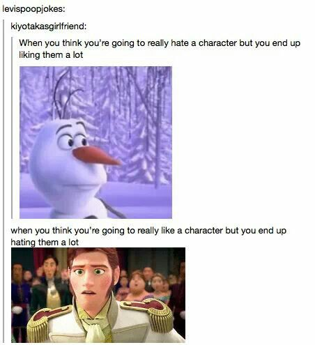 My thoughts on Olaf watching Frozen: eh... after watching Frozen: AWWW! <3 My thoughts on Hans at the beginning of the movie: ooh he's really cute and so sweet wow I really like him. after Frozen: I want to watch him die slowly and painfully.