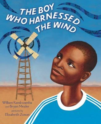 The Boy Who Harnessed the Wind / William Kamkwamba and Bryan Mealer ; pictures by Elizabeth Zunon.