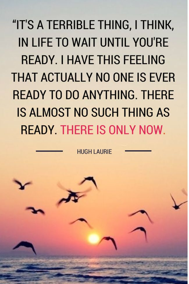 """""""It's a terrible thing, I think, in life to wait until you're ready. I have this feeling now that actually no one is ever ready to do anything. There is almost no such thing as ready. There is only now. And you may as well do it now. Generally speaking, now is as good a time as any."""" – Hugh Laurie #quote #now #happyhumpday"""