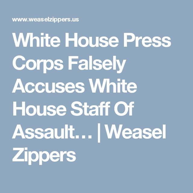 White House Press Corps Falsely Accuses White House Staff Of Assault…   Weasel Zippers