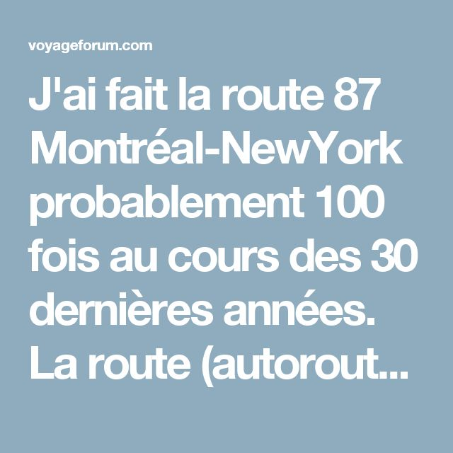 J'ai fait la route 87 Montréal-NewYork probablement 100 fois au cours des 30 dernières années.  La route (autoroute en excellente condition, sans péage avant Albany) passe par une petite chaîne de montagnes appelées les Adirondak.  Pour les premiers 350km en quittant Montréal, il n'y aucune ville d'importance (Parc des Adirondak), mais beaucoup de rivières et lacs.  Points d'intérêts en route: Burlington, ville Universitaire, sur le bord du lac Champlain, ville piétonnière à arpenter. La…