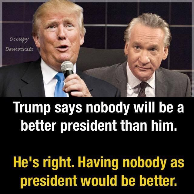 Trump says nobody will be a better president that him. He's right. Having nobody as  president would be better.
