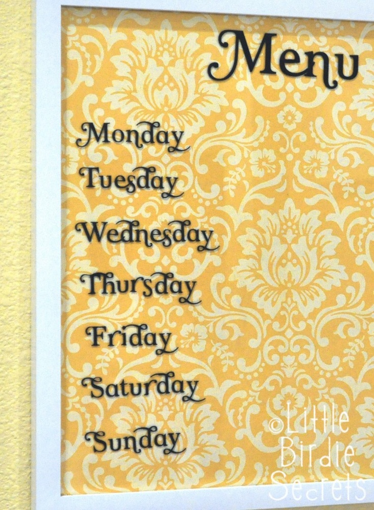 Wipe-Off Menu Board   Supplies:  Picture frame with glass front        Piece of patterned scrapbook paper to fit in your frame       Optional: Vinyl cut letters for each day of the week (you could always just hand write them)      Dry-erase marker  Voila!!!