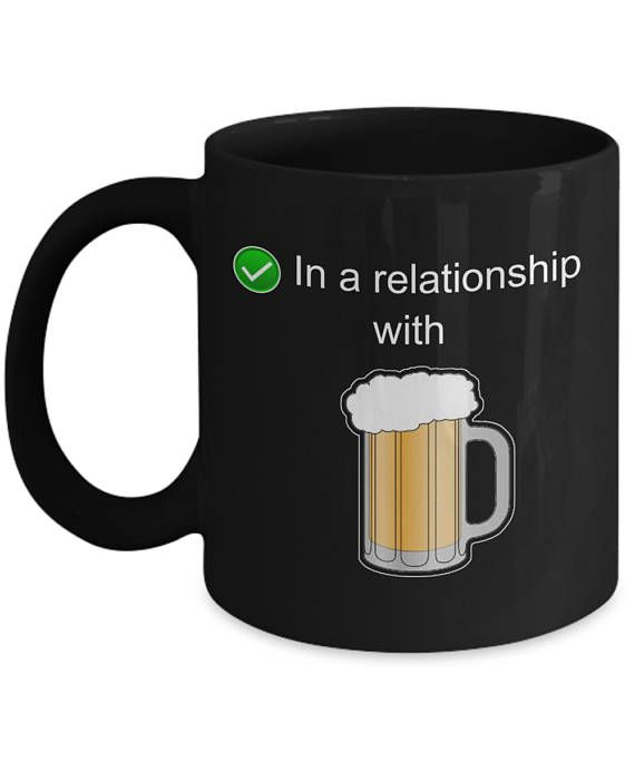 In a Relationship with Beer Mug - Funny Novelty Mug - Gift Mug - Beer Lovers Mug - Gift for Him - Gift for her - Ceramic Mug - Beer Humor