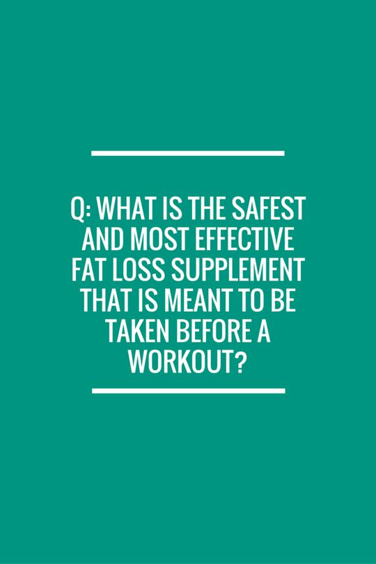 What is the safest and most effective fat loss supplement that is meant to be taken before a workout? coffee caffeine pre-workout workouts workout weight loss