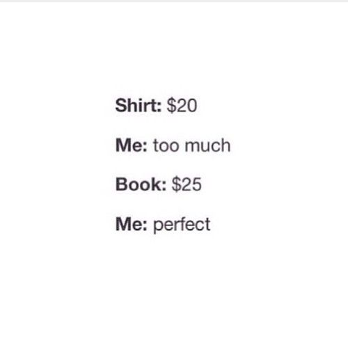 This is legitimately me. Shirt over ten bucks? Waste of money. Paperback for $10 or a hardback for $20? Always, always will chose the hardback. Always.