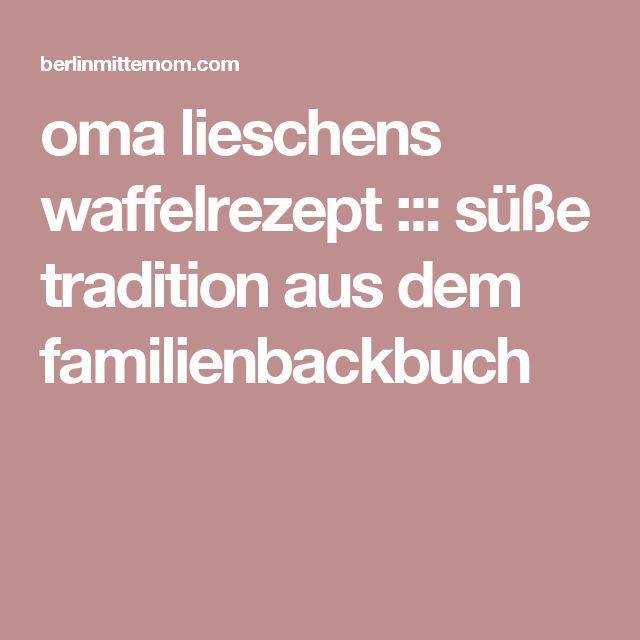 oma lieschens waffelrezept ::: süße tradition aus dem familienbackbuch